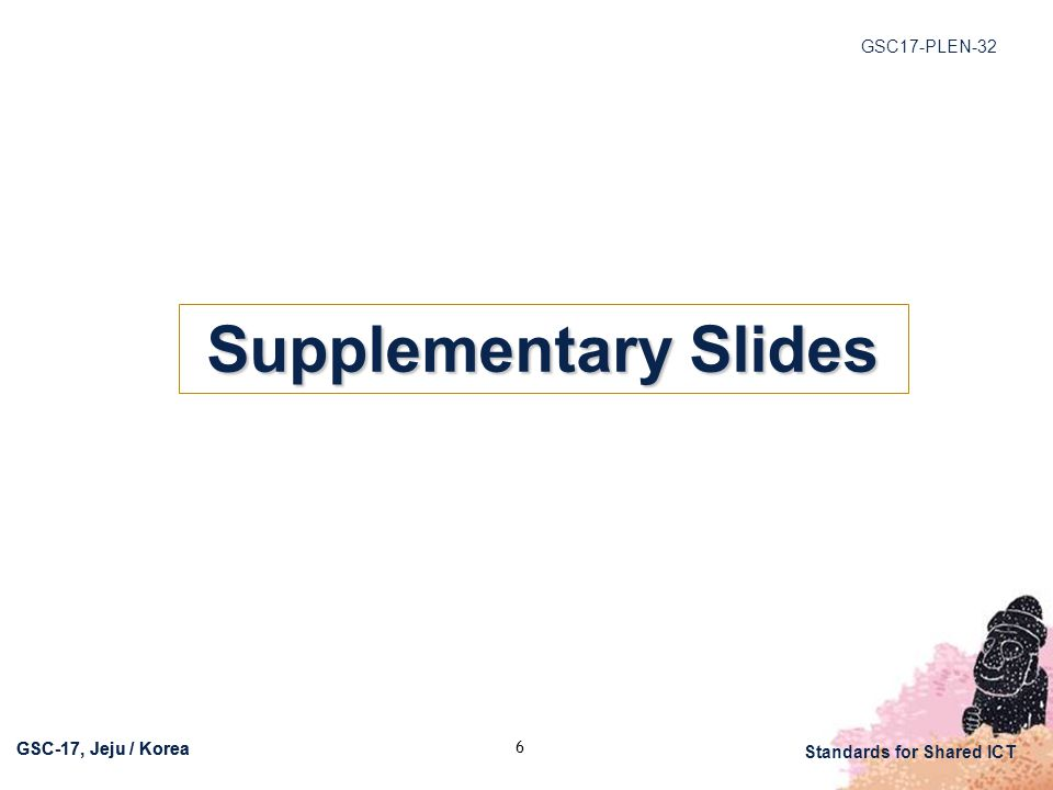 GSC17-PLEN-32 Standards for Shared ICT GSC-17, Jeju / Korea 6 Supplementary Slides