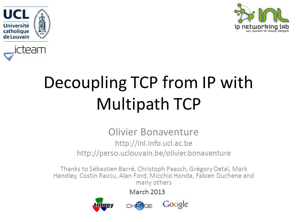 Decoupling TCP from IP with Multipath TCP Olivier Bonaventure http://inl.info.ucl.ac.be http://perso.uclouvain.be/olivier.bonaventure Thanks to Sébastien Barré, Christoph Paasch, Grégory Detal, Mark Handley, Costin Raiciu, Alan Ford, Micchio Honda, Fabien Duchene and many others March 2013