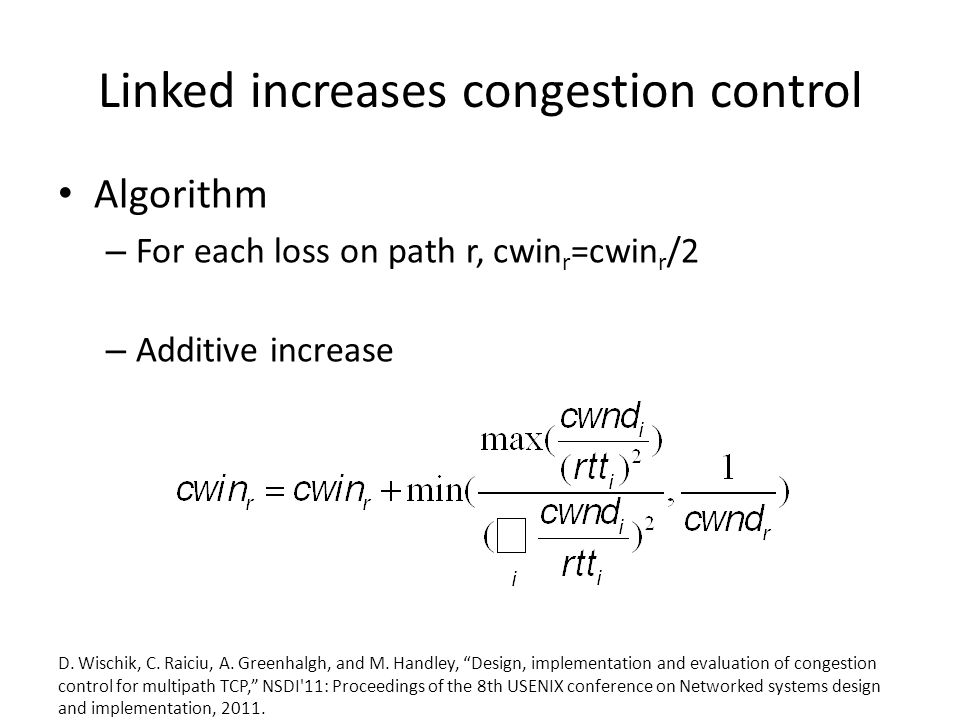 Linked increases congestion control Algorithm – For each loss on path r, cwin r =cwin r /2 – Additive increase D.