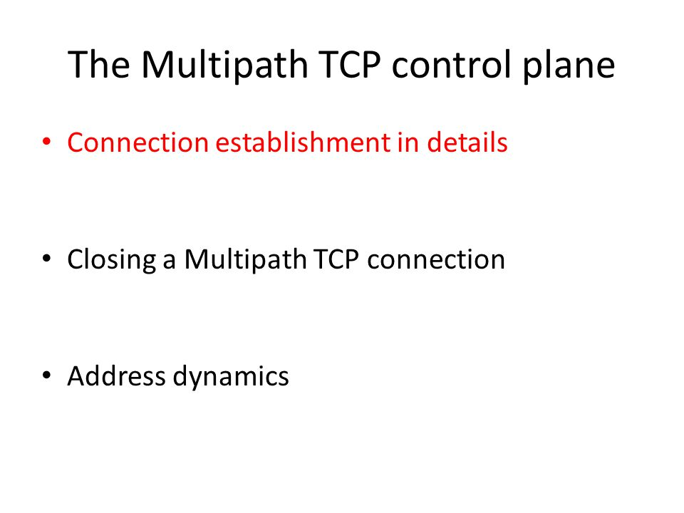 The Multipath TCP control plane Connection establishment in details Closing a Multipath TCP connection Address dynamics