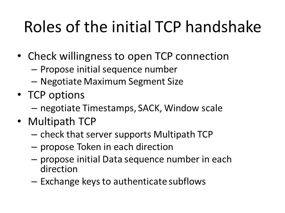 Roles of the initial TCP handshake Check willingness to open TCP connection – Propose initial sequence number – Negotiate Maximum Segment Size TCP options – negotiate Timestamps, SACK, Window scale Multipath TCP – check that server supports Multipath TCP – propose Token in each direction – propose initial Data sequence number in each direction – Exchange keys to authenticate subflows
