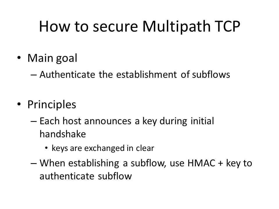 How to secure Multipath TCP Main goal – Authenticate the establishment of subflows Principles – Each host announces a key during initial handshake keys are exchanged in clear – When establishing a subflow, use HMAC + key to authenticate subflow