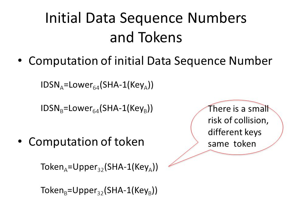 Initial Data Sequence Numbers and Tokens Computation of initial Data Sequence Number Computation of token Token A =Upper 32 (SHA-1(Key A )) Token B =Upper 32 (SHA-1(Key B )) IDSN A =Lower 64 (SHA-1(Key A )) IDSN B =Lower 64 (SHA-1(Key B )) There is a small risk of collision, different keys same token