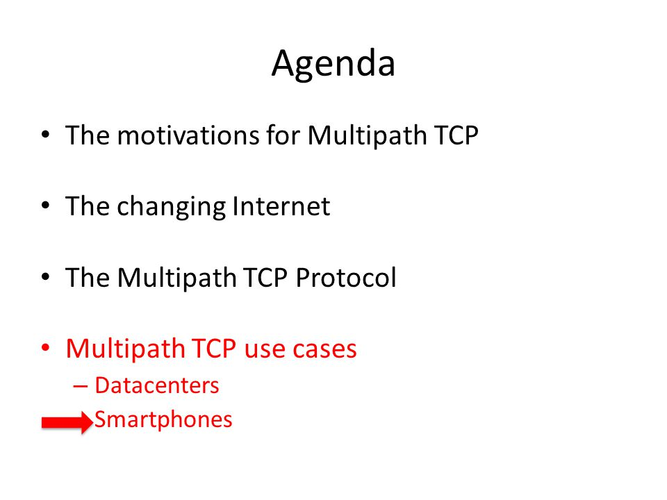 Agenda The motivations for Multipath TCP The changing Internet The Multipath TCP Protocol Multipath TCP use cases – Datacenters – Smartphones