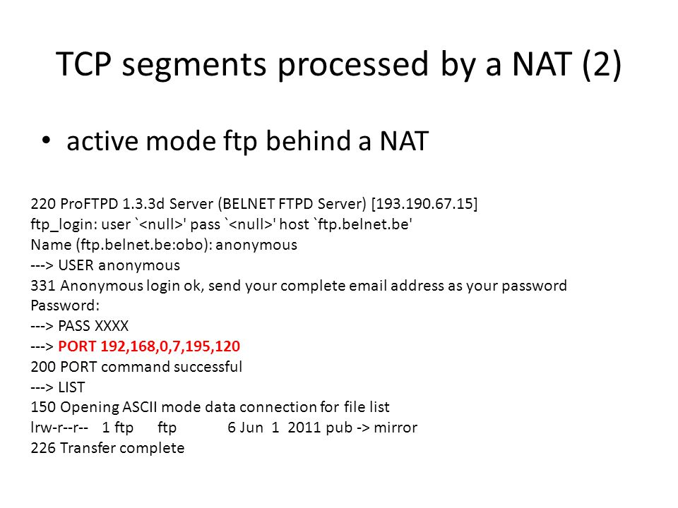 TCP segments processed by a NAT (2) active mode ftp behind a NAT 220 ProFTPD 1.3.3d Server (BELNET FTPD Server) [193.190.67.15] ftp_login: user ` pass ` host `ftp.belnet.be Name (ftp.belnet.be:obo): anonymous ---> USER anonymous 331 Anonymous login ok, send your complete email address as your password Password: ---> PASS XXXX ---> PORT 192,168,0,7,195,120 200 PORT command successful ---> LIST 150 Opening ASCII mode data connection for file list lrw-r--r-- 1 ftp ftp 6 Jun 1 2011 pub -> mirror 226 Transfer complete