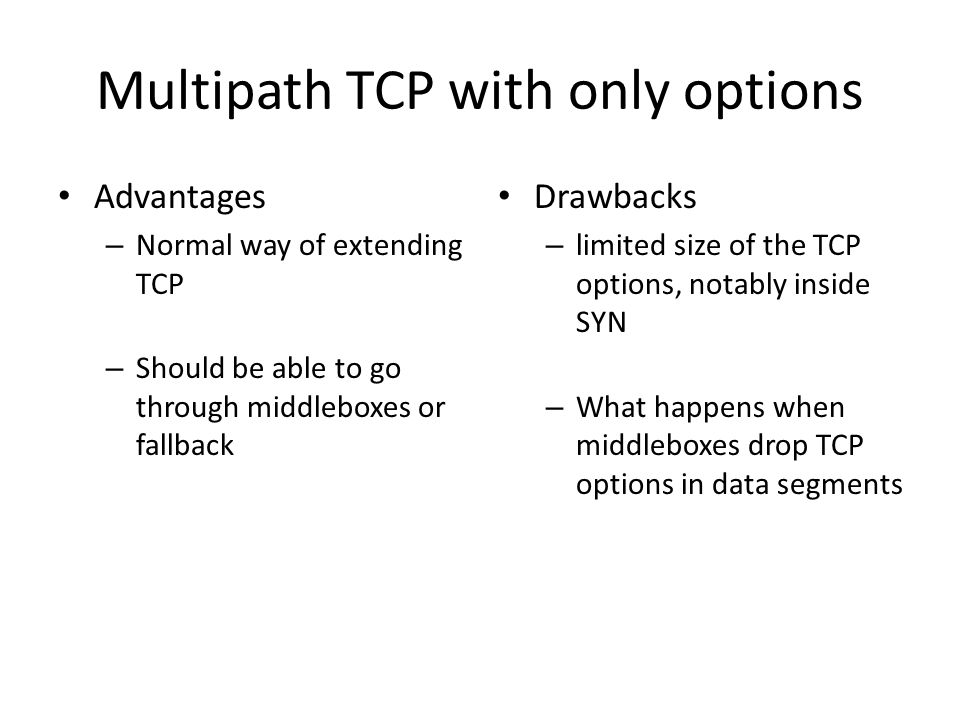 Multipath TCP with only options Advantages – Normal way of extending TCP – Should be able to go through middleboxes or fallback Drawbacks – limited size of the TCP options, notably inside SYN – What happens when middleboxes drop TCP options in data segments
