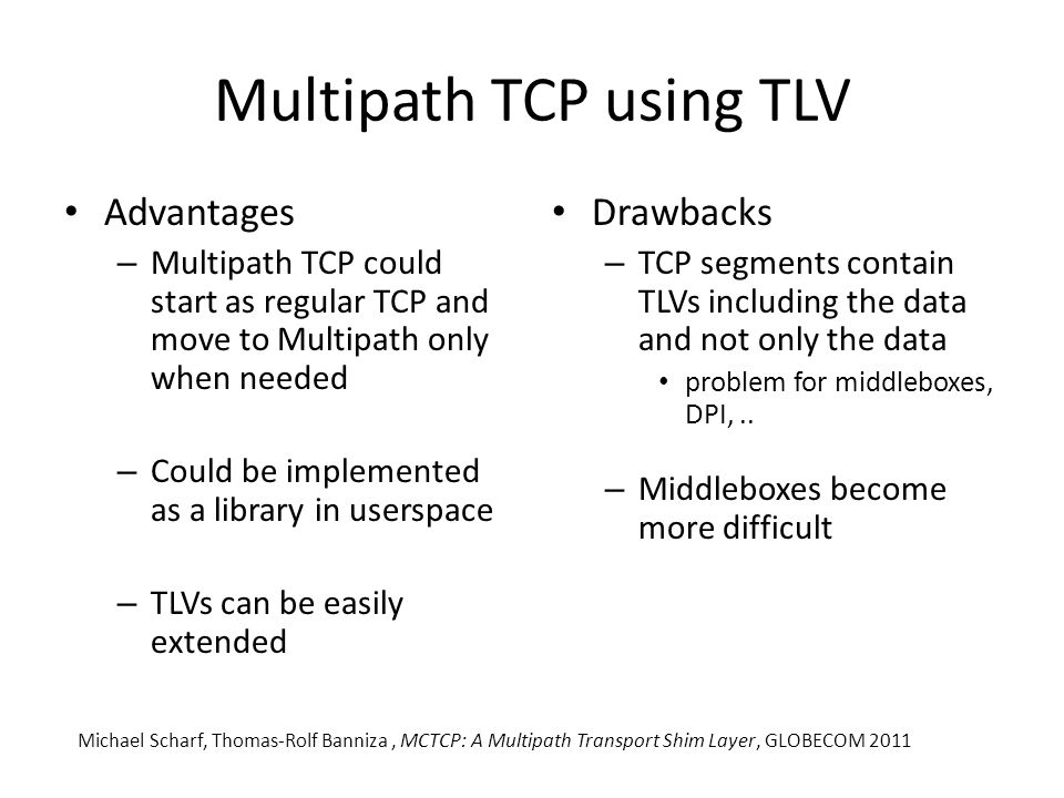 Multipath TCP using TLV Advantages – Multipath TCP could start as regular TCP and move to Multipath only when needed – Could be implemented as a library in userspace – TLVs can be easily extended Drawbacks – TCP segments contain TLVs including the data and not only the data problem for middleboxes, DPI,..