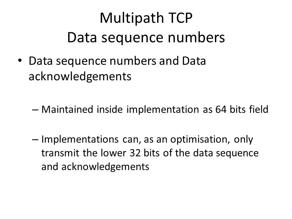 Multipath TCP Data sequence numbers Data sequence numbers and Data acknowledgements – Maintained inside implementation as 64 bits field – Implementations can, as an optimisation, only transmit the lower 32 bits of the data sequence and acknowledgements
