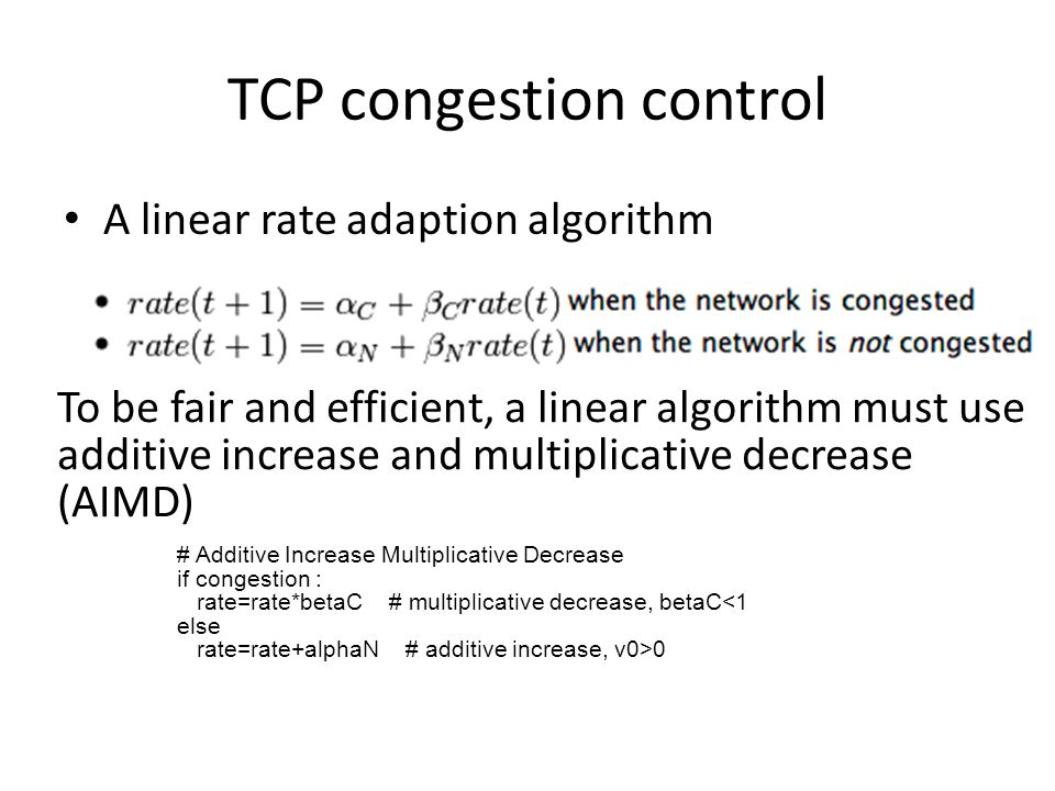 TCP congestion control A linear rate adaption algorithm To be fair and efficient, a linear algorithm must use additive increase and multiplicative decrease (AIMD) # Additive Increase Multiplicative Decrease if congestion : rate=rate*betaC # multiplicative decrease, betaC<1 else rate=rate+alphaN # additive increase, v0>0