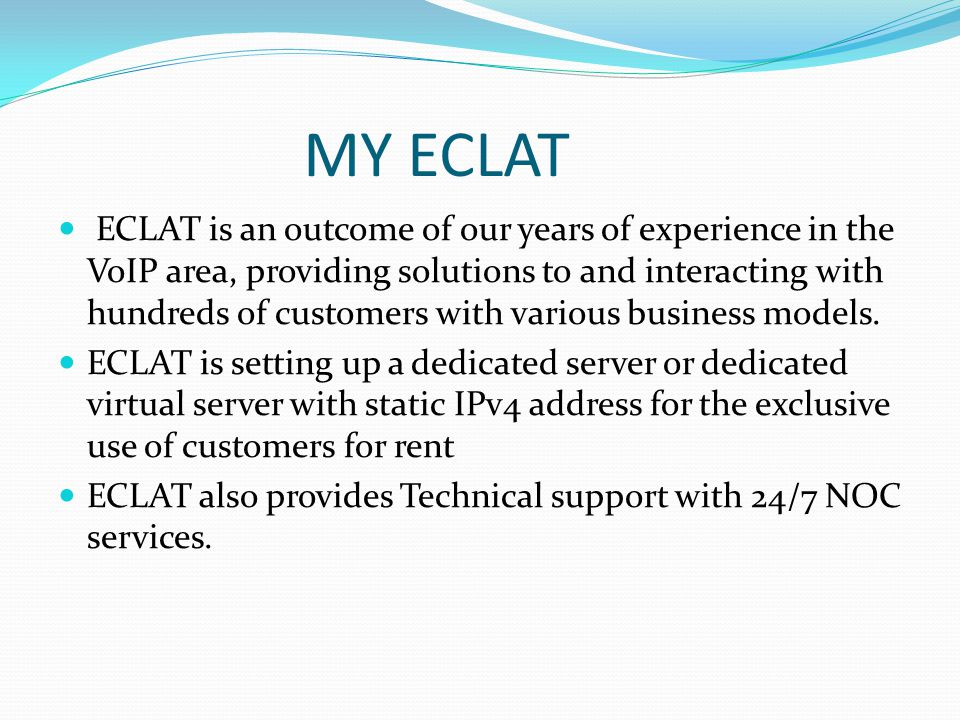 MY ECLAT ECLAT is an outcome of our years of experience in the VoIP area, providing solutions to and interacting with hundreds of customers with various business models.