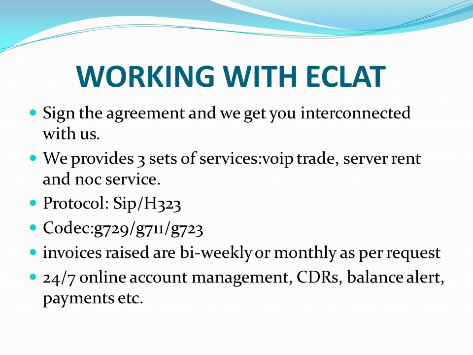 WORKING WITH ECLAT Sign the agreement and we get you interconnected with us. We provides 3 sets of services:voip trade, server rent and noc service. P