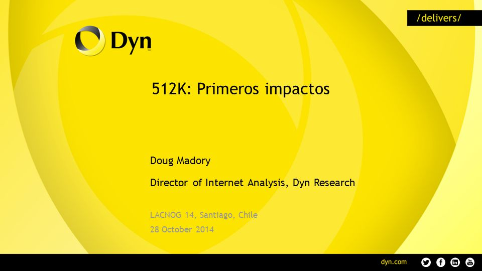 512K: Primeros impactos Doug Madory Director of Internet Analysis, Dyn Research LACNOG 14, Santiago, Chile 28 October 2014