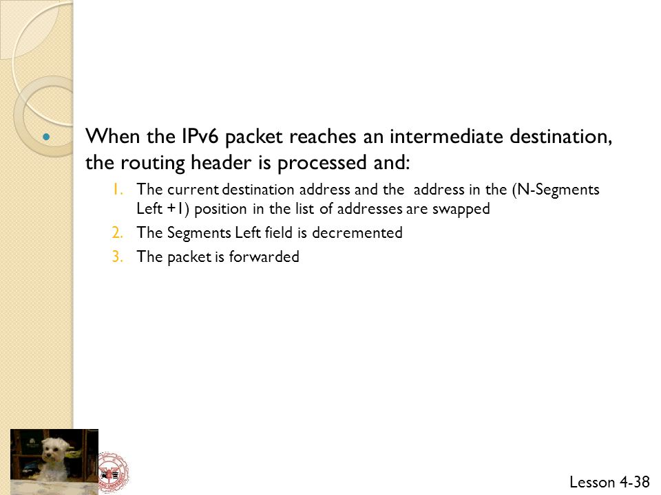 Lesson 4-38 資 管 When the IPv6 packet reaches an intermediate destination, the routing header is processed and: 1.The current destination address and the address in the (N-Segments Left +1) position in the list of addresses are swapped 2.The Segments Left field is decremented 3.The packet is forwarded