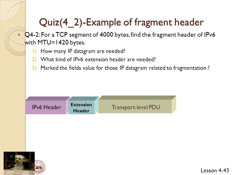 Lesson 4-43 資 管 Quiz(4_2)-Example of fragment header Q4-2: For a TCP segment of 4000 bytes, find the fragment header of IPv6 with MTU=1420 bytes.