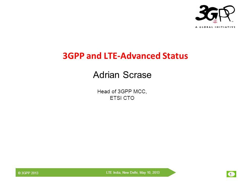 1 LTE India, New Delhi, May 10, 2013 © 3GPP 2013 3GPP and LTE-Advanced Status Adrian Scrase Head of 3GPP MCC, ETSI CTO