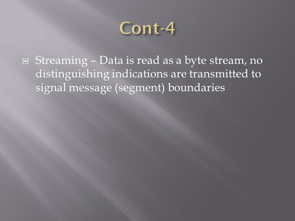  Streaming – Data is read as a byte stream, no distinguishing indications are transmitted to signal message (segment) boundaries