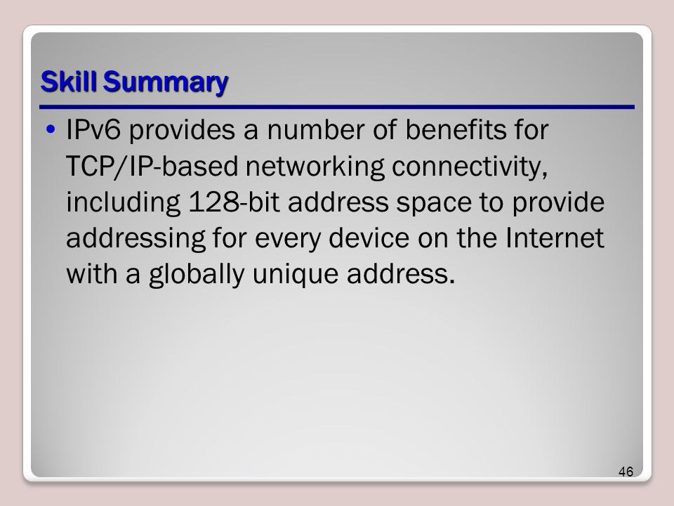 Skill Summary IPv6 provides a number of benefits for TCP/IP-based networking connectivity, including 128-bit address space to provide addressing for every device on the Internet with a globally unique address.