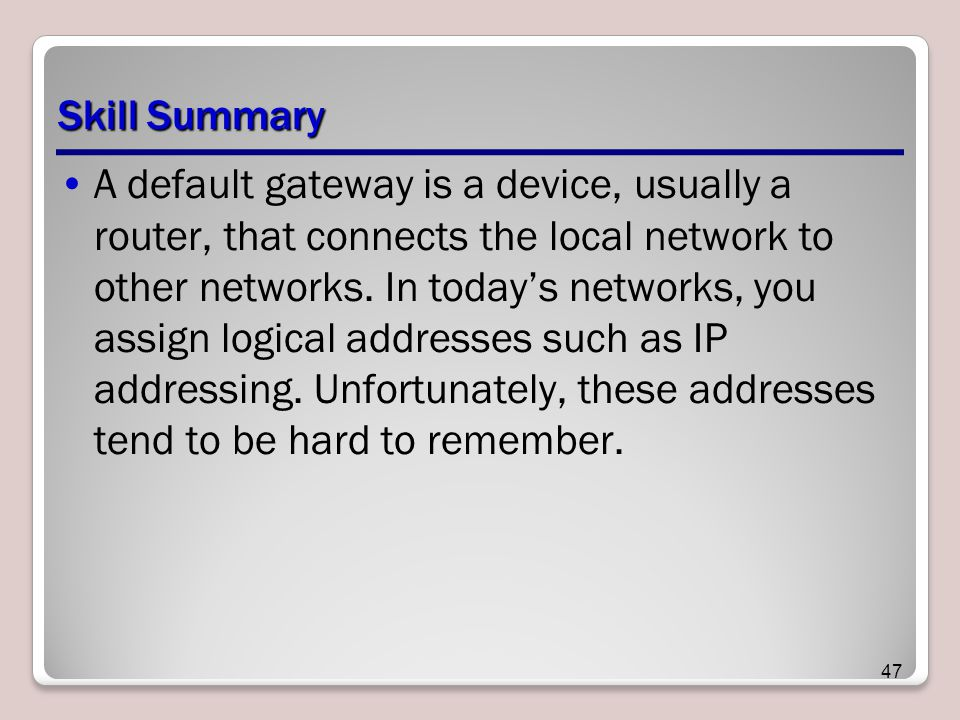 Skill Summary A default gateway is a device, usually a router, that connects the local network to other networks.
