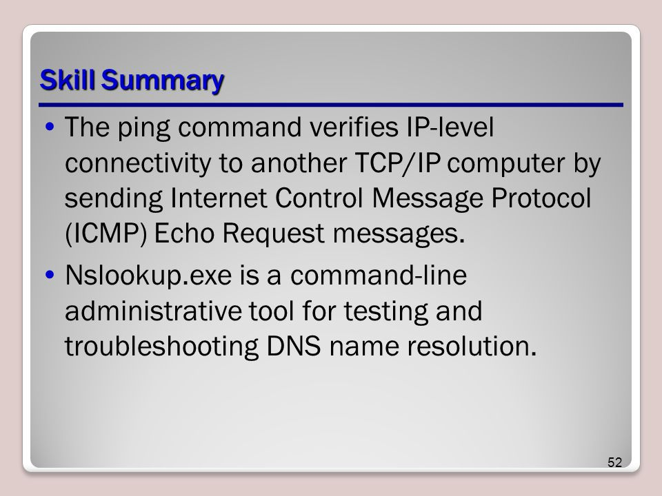 Skill Summary The ping command verifies IP-level connectivity to another TCP/IP computer by sending Internet Control Message Protocol (ICMP) Echo Request messages.