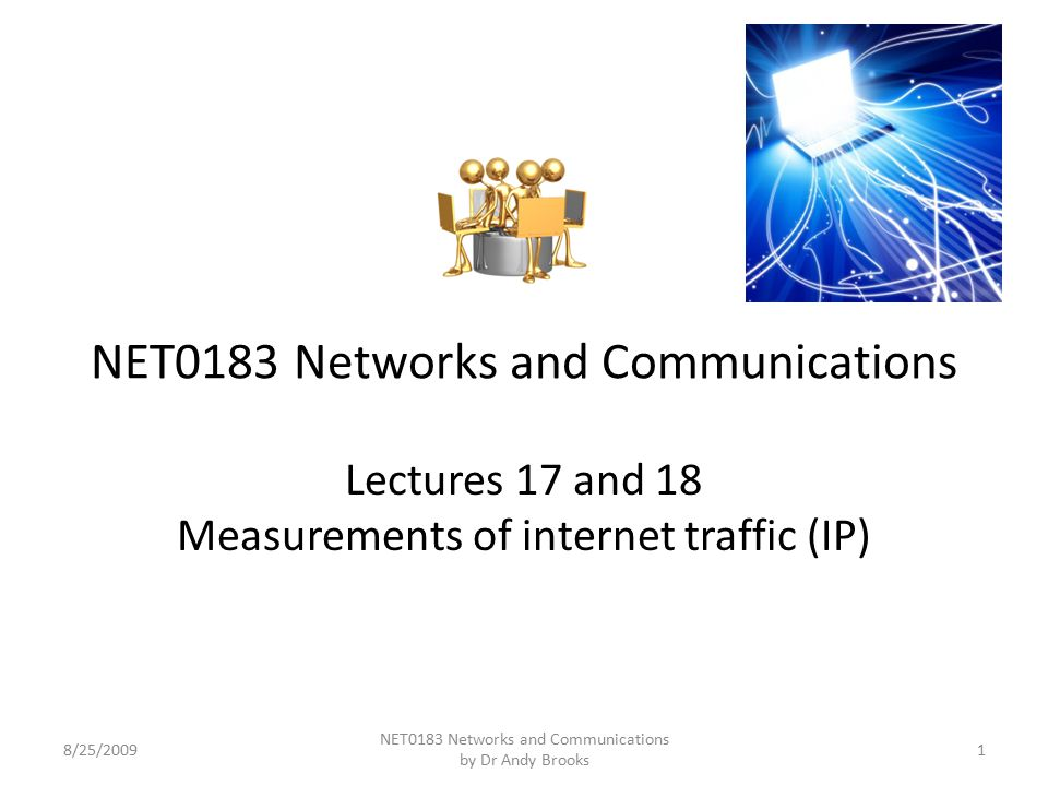 NET0183 Networks and Communications Lectures 17 and 18 Measurements of internet traffic (IP) 8/25/20091 NET0183 Networks and Communications by Dr Andy Brooks