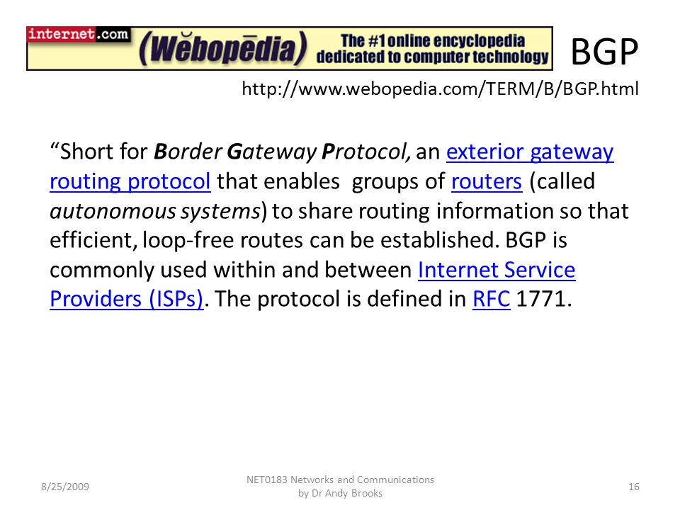 BGP http://www.webopedia.com/TERM/B/BGP.html 8/25/2009 NET0183 Networks and Communications by Dr Andy Brooks 16 Short for Border Gateway Protocol, an exterior gateway routing protocol that enables groups of routers (called autonomous systems) to share routing information so that efficient, loop-free routes can be established.
