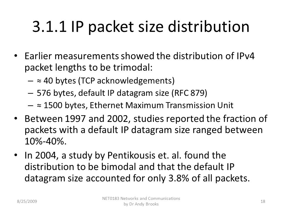 3.1.1 IP packet size distribution Earlier measurements showed the distribution of IPv4 packet lengths to be trimodal: – ≈ 40 bytes (TCP acknowledgements) – 576 bytes, default IP datagram size (RFC 879) – ≈ 1500 bytes, Ethernet Maximum Transmission Unit Between 1997 and 2002, studies reported the fraction of packets with a default IP datagram size ranged between 10%-40%.