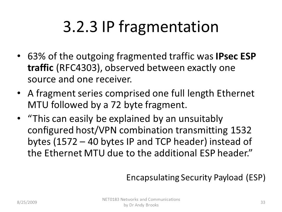 3.2.3 IP fragmentation 63% of the outgoing fragmented traffic was IPsec ESP traffic (RFC4303), observed between exactly one source and one receiver. A