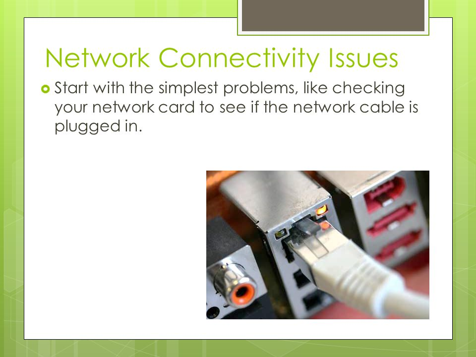 Network Connectivity Issues  Start with the simplest problems, like checking your network card to see if the network cable is plugged in.