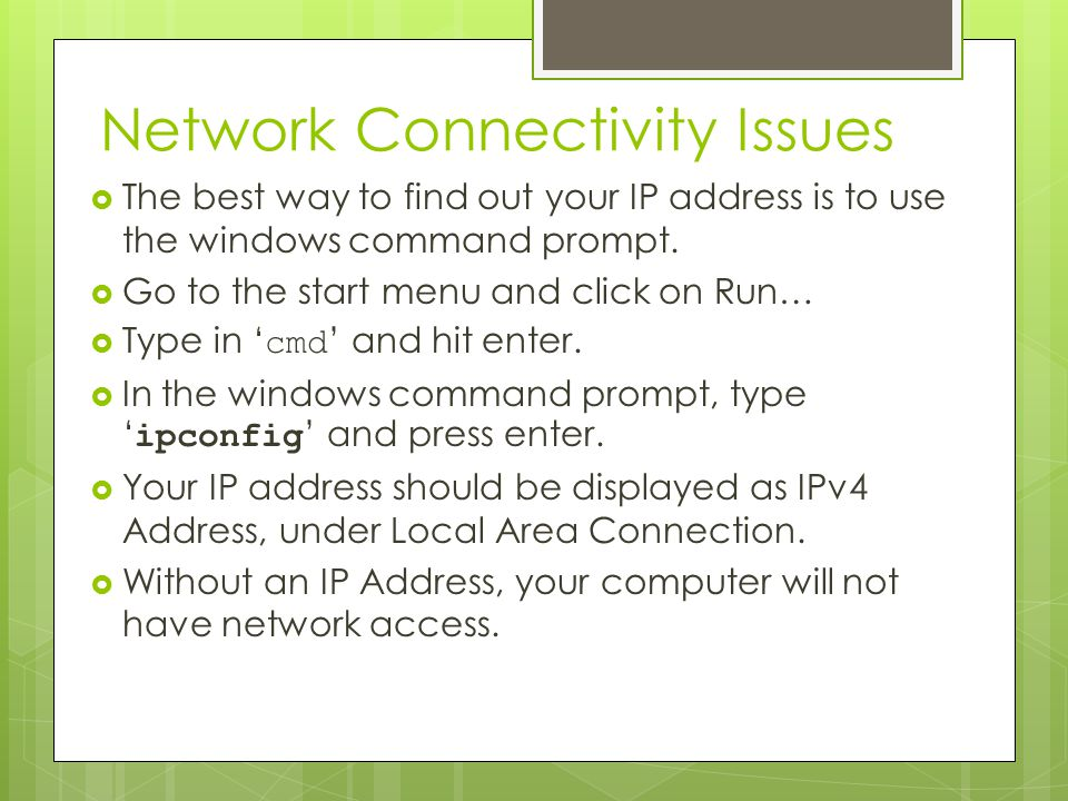 Network Connectivity Issues  The best way to find out your IP address is to use the windows command prompt.