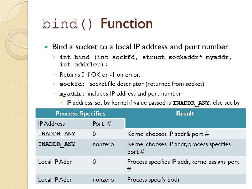 bind() Function Bind a socket to a local IP address and port number ◦ int bind (int sockfd, struct sockaddr* myaddr, int addrlen); ◦ Returns 0 if OK or -1 on error.