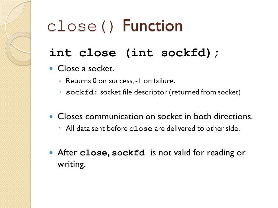 close() Function int close (int sockfd); Close a socket.