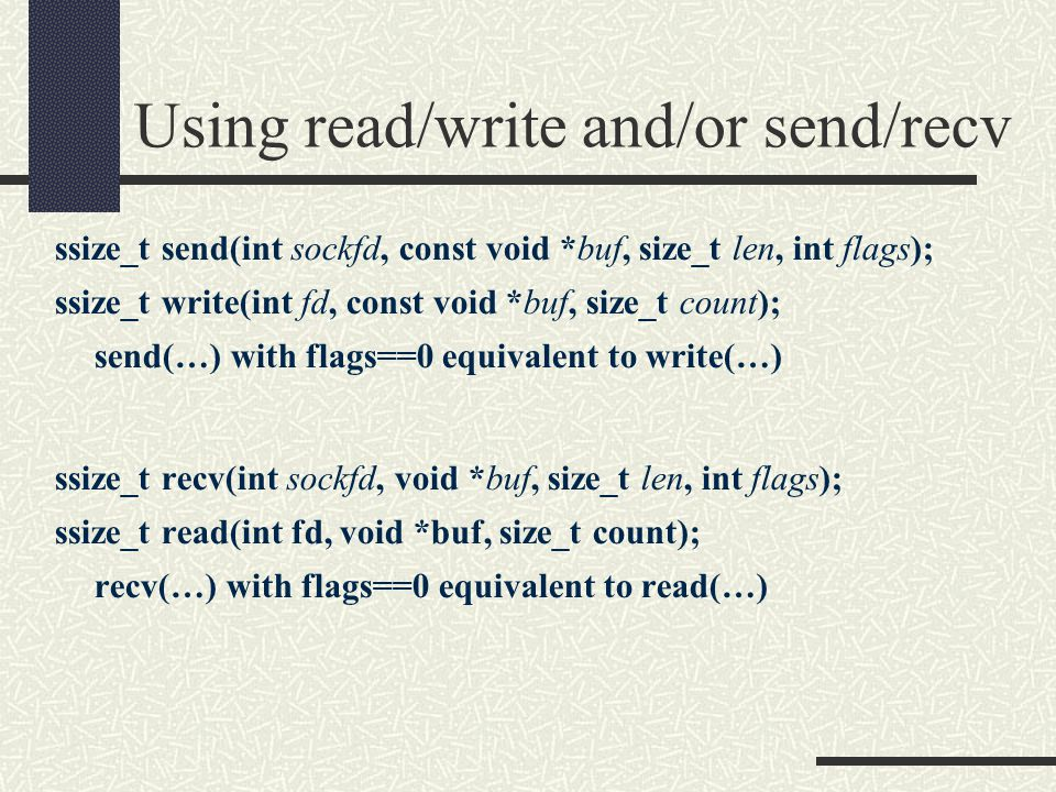 Using read/write and/or send/recv ssize_t send(int sockfd, const void *buf, size_t len, int flags); ssize_t write(int fd, const void *buf, size_t count); send(…) with flags==0 equivalent to write(…) ssize_t recv(int sockfd, void *buf, size_t len, int flags); ssize_t read(int fd, void *buf, size_t count); recv(…) with flags==0 equivalent to read(…)