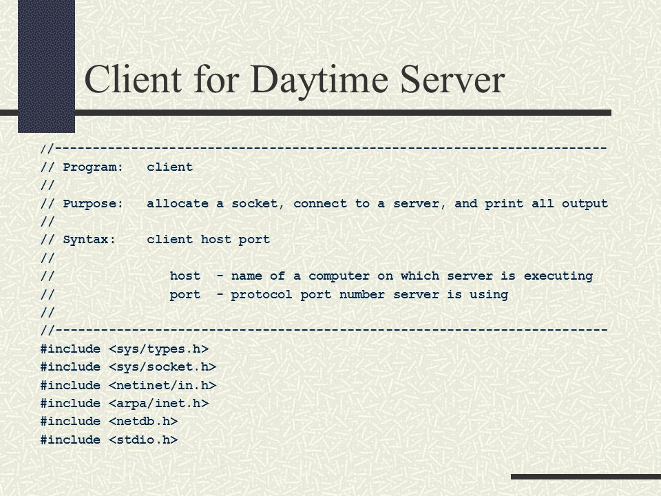 Client for Daytime Server / /------------------------------------------------------------------------ // Program: client // // Purpose: allocate a socket, connect to a server, and print all output // // Syntax: client host port // // host - name of a computer on which server is executing // port - protocol port number server is using // //------------------------------------------------------------------------ #include