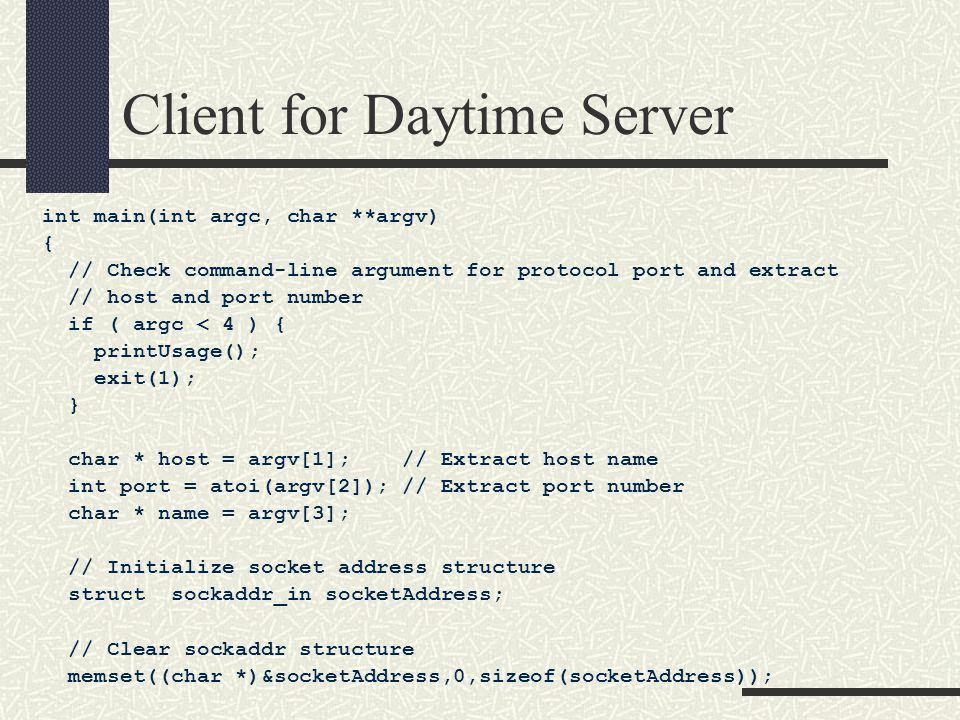 Client for Daytime Server int main(int argc, char **argv) { // Check command-line argument for protocol port and extract // host and port number if ( argc < 4 ) { printUsage(); exit(1); } char * host = argv[1]; // Extract host name int port = atoi(argv[2]); // Extract port number char * name = argv[3]; // Initialize socket address structure struct sockaddr_in socketAddress; // Clear sockaddr structure memset((char *)&socketAddress,0,sizeof(socketAddress));
