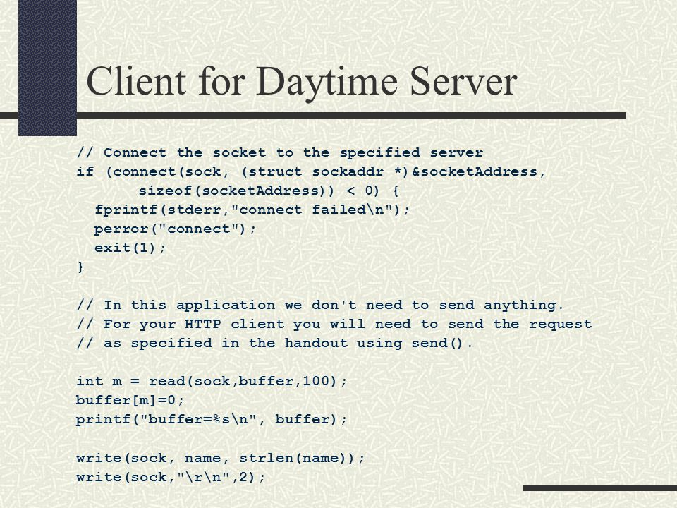 Client for Daytime Server // Connect the socket to the specified server if (connect(sock, (struct sockaddr *)&socketAddress, sizeof(socketAddress)) < 0) { fprintf(stderr, connect failed\n ); perror( connect ); exit(1); } // In this application we don t need to send anything.