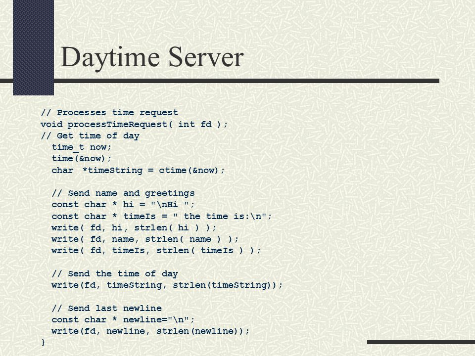 Daytime Server // Processes time request void processTimeRequest( int fd ); // Get time of day time_t now; time(&now); char*timeString = ctime(&now); // Send name and greetings const char * hi = \nHi ; const char * timeIs = the time is:\n ; write( fd, hi, strlen( hi ) ); write( fd, name, strlen( name ) ); write( fd, timeIs, strlen( timeIs ) ); // Send the time of day write(fd, timeString, strlen(timeString)); // Send last newline const char * newline= \n ; write(fd, newline, strlen(newline)); }