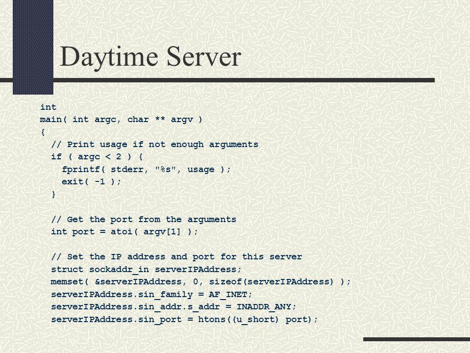 Daytime Server int main( int argc, char ** argv ) { // Print usage if not enough arguments if ( argc < 2 ) { fprintf( stderr, %s , usage ); exit( -1 ); } // Get the port from the arguments int port = atoi( argv[1] ); // Set the IP address and port for this server struct sockaddr_in serverIPAddress; memset( &serverIPAddress, 0, sizeof(serverIPAddress) ); serverIPAddress.sin_family = AF_INET; serverIPAddress.sin_addr.s_addr = INADDR_ANY; serverIPAddress.sin_port = htons((u_short) port);