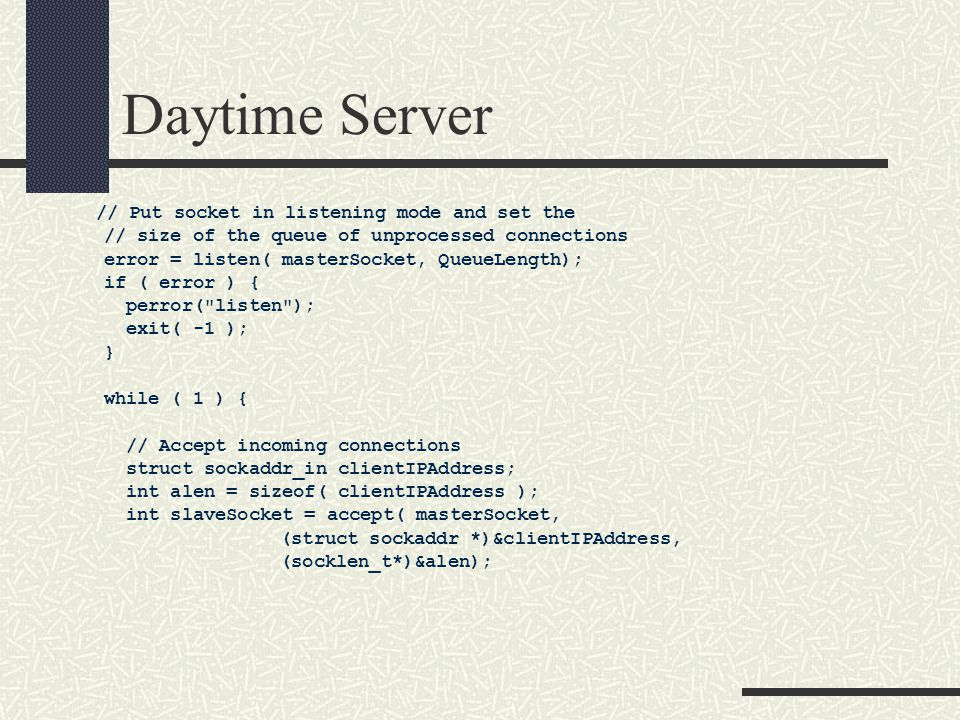 Daytime Server // Put socket in listening mode and set the // size of the queue of unprocessed connections error = listen( masterSocket, QueueLength); if ( error ) { perror( listen ); exit( -1 ); } while ( 1 ) { // Accept incoming connections struct sockaddr_in clientIPAddress; int alen = sizeof( clientIPAddress ); int slaveSocket = accept( masterSocket, (struct sockaddr *)&clientIPAddress, (socklen_t*)&alen);