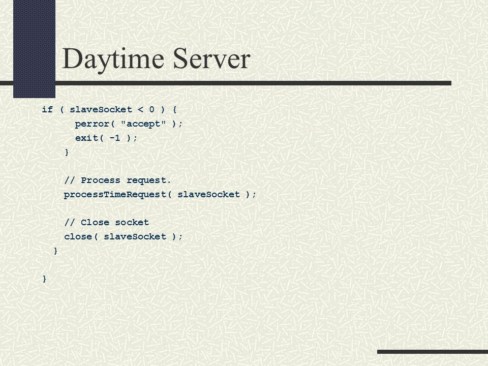 Daytime Server if ( slaveSocket < 0 ) { perror( accept ); exit( -1 ); } // Process request.