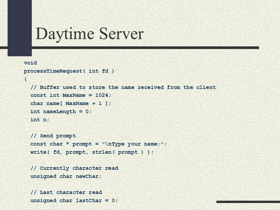 Daytime Server void processTimeRequest( int fd ) { // Buffer used to store the name received from the client const int MaxName = 1024; char name[ MaxName + 1 ]; int nameLength = 0; int n; // Send prompt const char * prompt = \nType your name: ; write( fd, prompt, strlen( prompt ) ); // Currently character read unsigned char newChar; // Last character read unsigned char lastChar = 0;