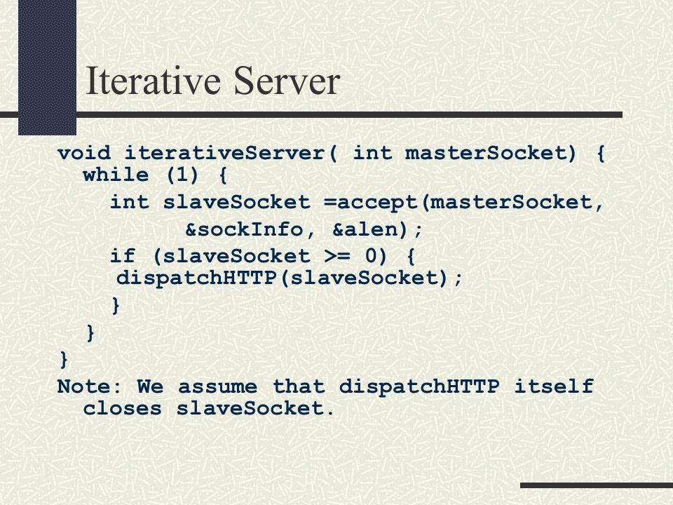 Iterative Server void iterativeServer( int masterSocket) { while (1) { int slaveSocket =accept(masterSocket, &sockInfo, &alen); if (slaveSocket >= 0) { dispatchHTTP(slaveSocket); } Note: We assume that dispatchHTTP itself closes slaveSocket.
