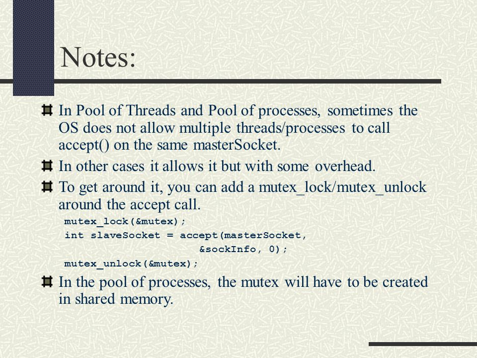 Notes: In Pool of Threads and Pool of processes, sometimes the OS does not allow multiple threads/processes to call accept() on the same masterSocket.