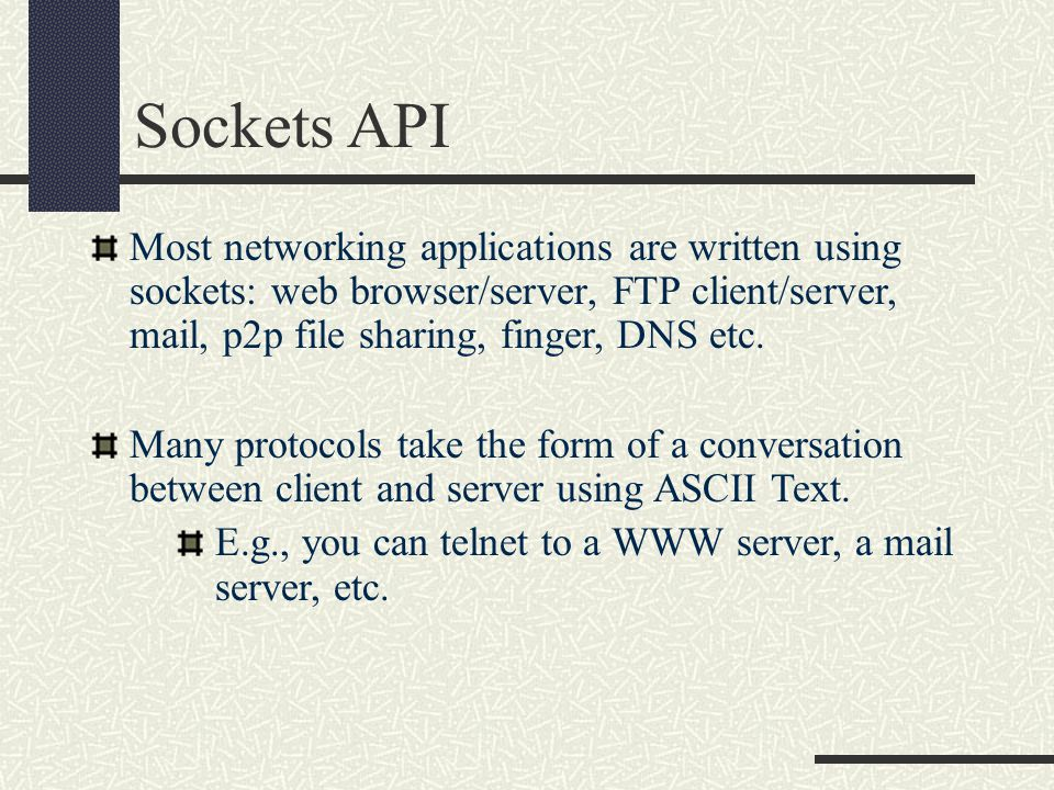 Sockets API Most networking applications are written using sockets: web browser/server, FTP client/server, mail, p2p file sharing, finger, DNS etc.