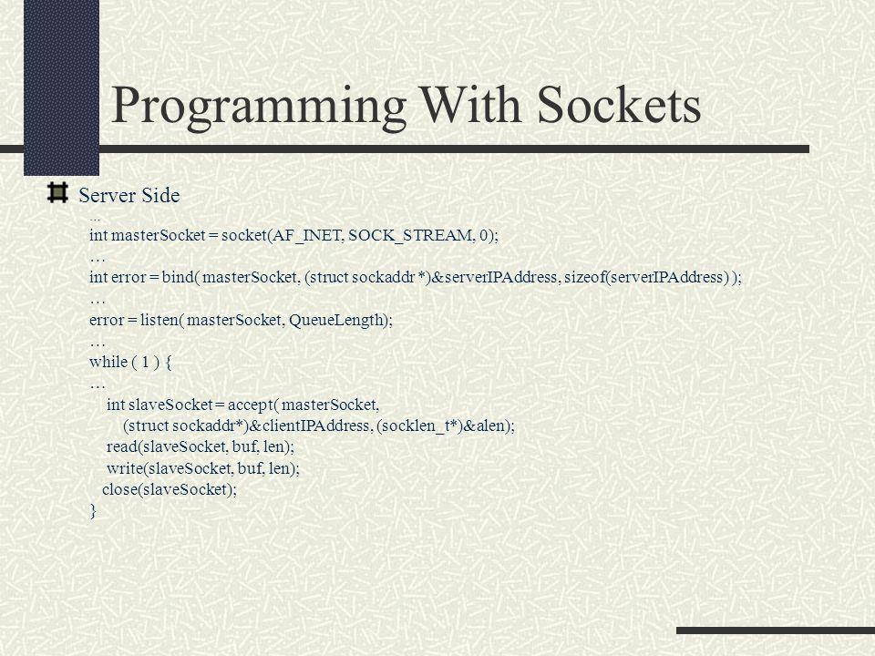 Programming With Sockets Server Side … int masterSocket = socket(AF_INET, SOCK_STREAM, 0); … int error = bind( masterSocket, (struct sockaddr *)&serverIPAddress, sizeof(serverIPAddress) ); … error = listen( masterSocket, QueueLength); … while ( 1 ) { … int slaveSocket = accept( masterSocket, (struct sockaddr*)&clientIPAddress, (socklen_t*)&alen); read(slaveSocket, buf, len); write(slaveSocket, buf, len); close(slaveSocket); }
