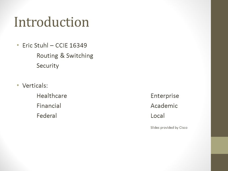 Introduction Eric Stuhl – CCIE 16349 Routing & Switching Security Verticals: HealthcareEnterprise FinancialAcademic FederalLocal Slides provided by Cisco