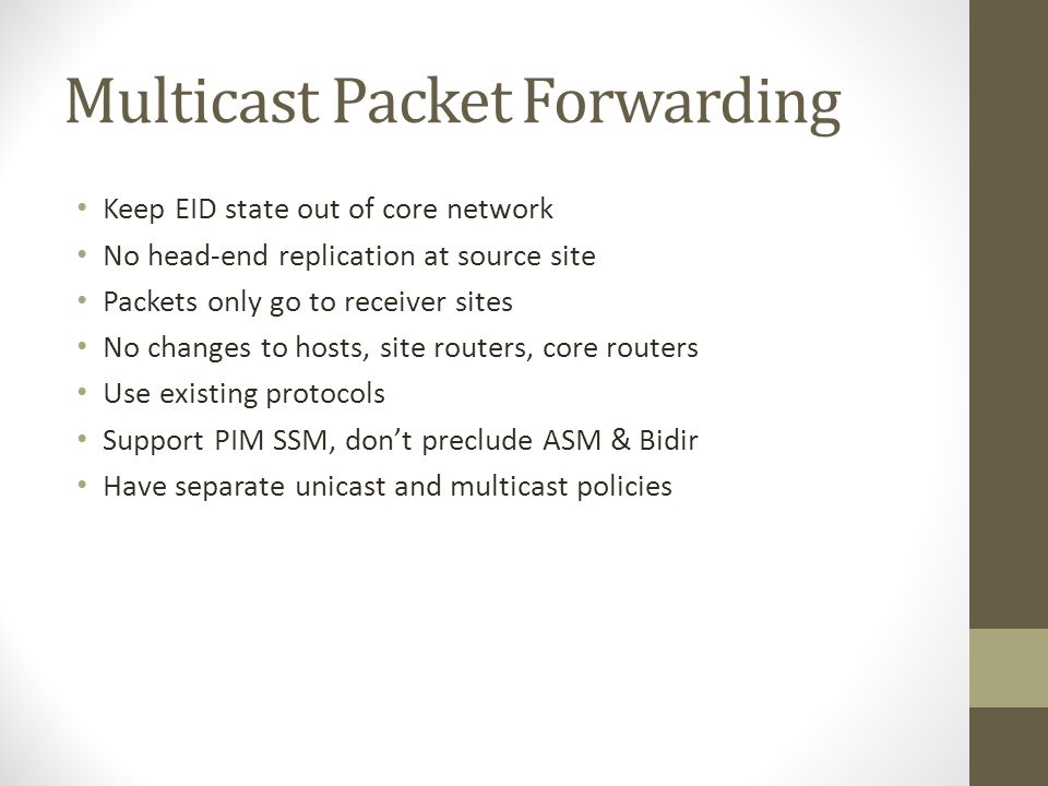 Multicast Packet Forwarding Keep EID state out of core network No head-end replication at source site Packets only go to receiver sites No changes to hosts, site routers, core routers Use existing protocols Support PIM SSM, don't preclude ASM & Bidir Have separate unicast and multicast policies