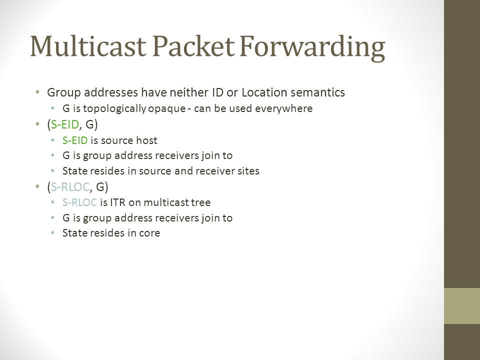 Multicast Packet Forwarding Group addresses have neither ID or Location semantics G is topologically opaque - can be used everywhere (S-EID, G) S-EID is source host G is group address receivers join to State resides in source and receiver sites (S-RLOC, G) S-RLOC is ITR on multicast tree G is group address receivers join to State resides in core