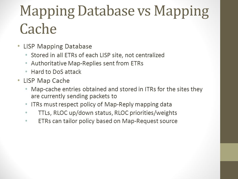 Mapping Database vs Mapping Cache LISP Mapping Database Stored in all ETRs of each LISP site, not centralized Authoritative Map-Replies sent from ETRs Hard to DoS attack LISP Map Cache Map-cache entries obtained and stored in ITRs for the sites they are currently sending packets to ITRs must respect policy of Map-Reply mapping data TTLs, RLOC up/down status, RLOC priorities/weights ETRs can tailor policy based on Map-Request source