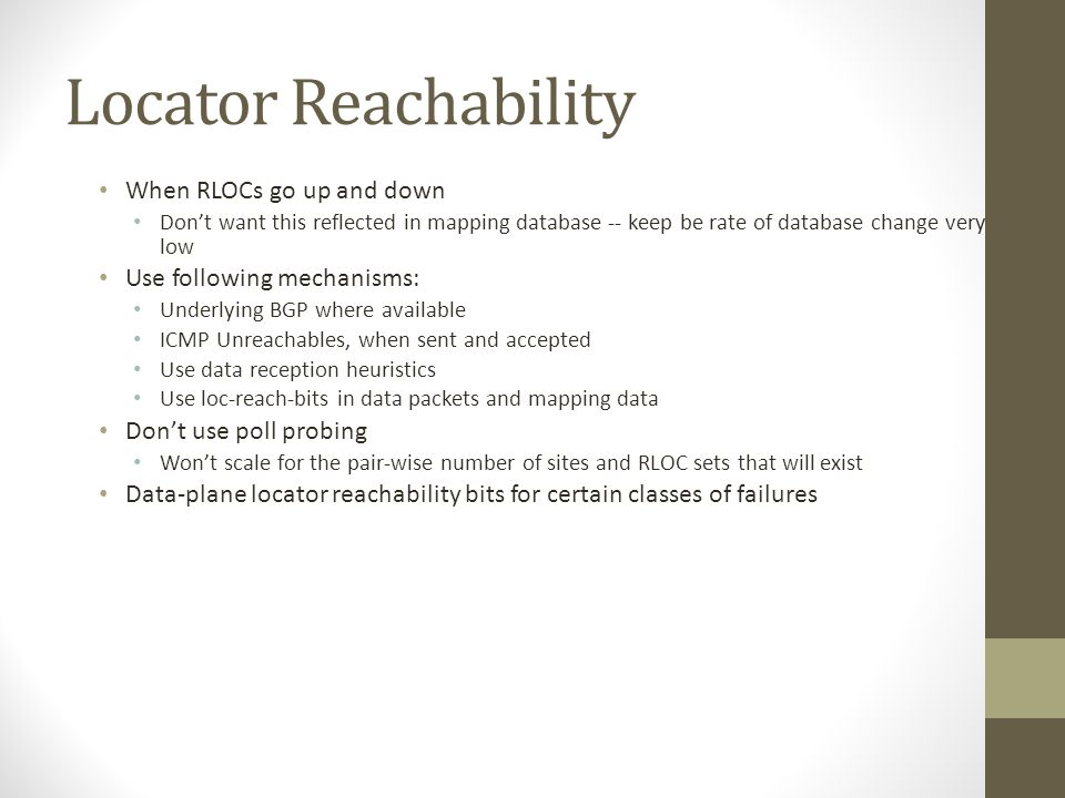 Locator Reachability When RLOCs go up and down Don't want this reflected in mapping database -- keep be rate of database change very low Use following mechanisms: Underlying BGP where available ICMP Unreachables, when sent and accepted Use data reception heuristics Use loc-reach-bits in data packets and mapping data Don't use poll probing Won't scale for the pair-wise number of sites and RLOC sets that will exist Data-plane locator reachability bits for certain classes of failures