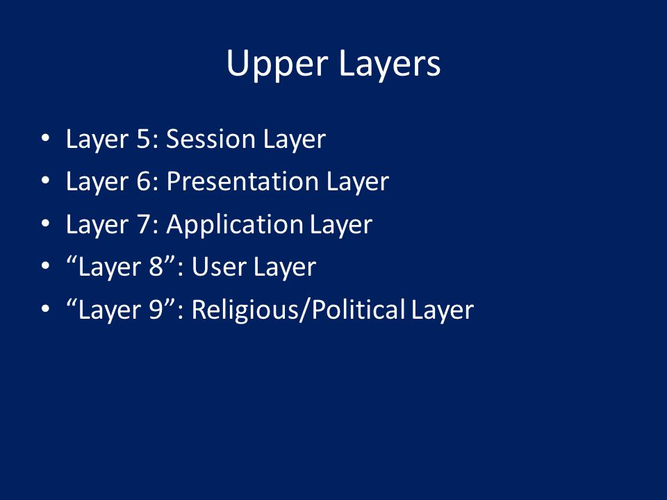 Upper Layers Layer 5: Session Layer Layer 6: Presentation Layer Layer 7: Application Layer Layer 8 : User Layer Layer 9 : Religious/Political Layer